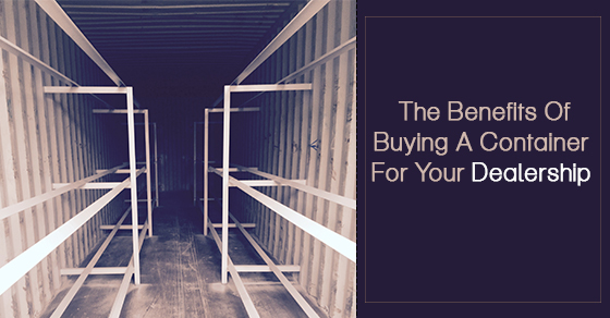 The Benefits Of Buying A Container For Your Dealership