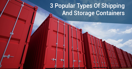 3 Popular Types Of Shipping And Storage Containers