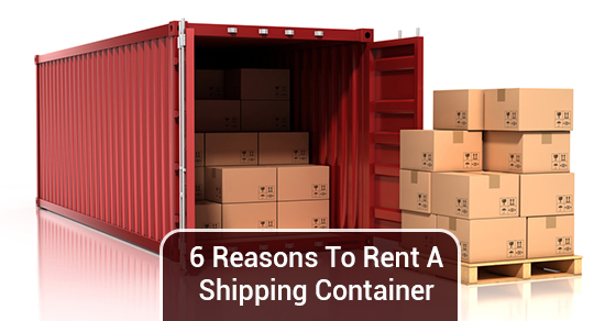 6 Reasons To Rent A Shipping Container