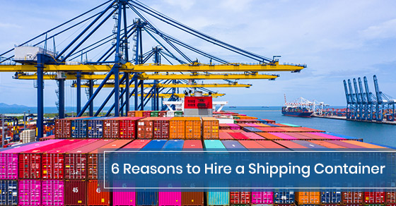 6 Reasons to Hire a Shipping Container